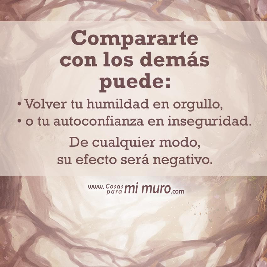 Compararte con los demás puede: Volver tu humildad en orgullo, o tu autoconfianza en inseguridad. De cualquier modo, su efecto es malo.